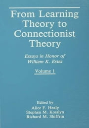 From Learning Theory to Connectionist Theory - Essays in Honor of William K. Estes, Volume I; From Learning Processes to Cognitive Processes, Volume II ebook by Alice F. Healy,Stephen M. Kosslyn,Richard M. Shiffrin
