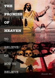 THE PROMISE OF HEAVEN - TO BELIEVE OR NOT TO BELIEVE ebook by Alexander Bless
