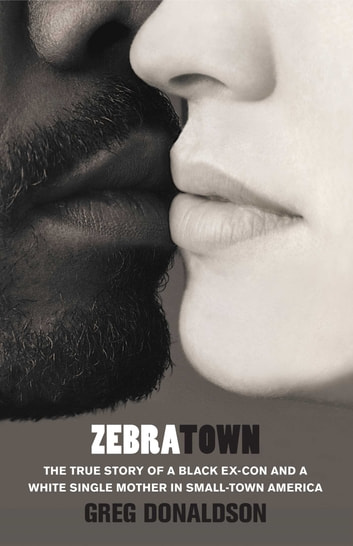 Zebratown - The True Story of a Black Ex-Con and a White Single Mother in Small-Town America ebook by Greg Donaldson