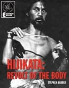 Hijikata: Revolt Of The Body ebook by Stephen Barber