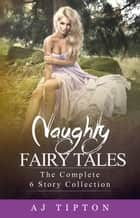 Naughty Fairy Tales: The Complete 6 Story Collection - Naughty Fairy Tales ebook by AJ Tipton
