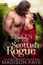 Stolen By The Scottish Rogue ebook by Madison Faye