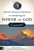 Smith Wigglesworth on Manifesting the Power of God - Walking in God's Anointing Every Day of the Year ebook by Smith Wigglesworth