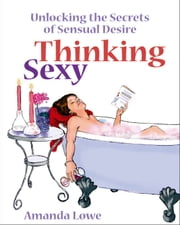 Thinking Sexy - Unlocking the secrets of sensual desire ebook by Amanda Lowe