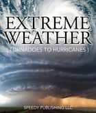 Extreme Weather (Tornadoes To Hurricanes) ebook by Speedy Publishing
