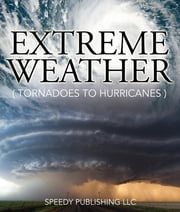 Extreme Weather (Tornadoes To Hurricanes) - Earth Facts and Fun Book for Kids ebook by Speedy Publishing