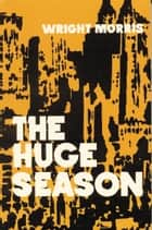 The Huge Season ebook by Wright Morris