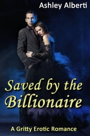 Saved by the Billionaire (A Gritty Erotic Romance) - Saved by the Billionaire, #1 ebook by Ashley Alberti
