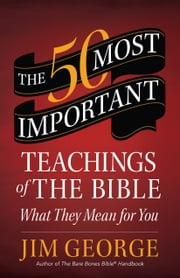 The 50 Most Important Teachings of the Bible - What They Mean for You ebook by Jim George