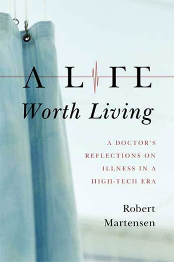 A Life Worth Living - A Doctor's Reflections on Illness in a High-Tech Era ebook by Robert Martensen