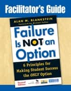 Facilitator's Guide to Failure Is Not an Option® ebook by Alan M. Blankstein
