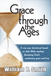 Grace through the Ages - A one year devotional based on daily Bible readings illustrating God's unrelenting grace and love ebook by William P. Smith