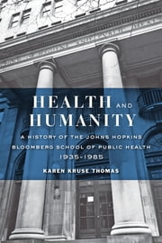 Health and Humanity - A History of the Johns Hopkins Bloomberg School of Public Health, 1935–1985 ebook by Karen Kruse Thomas