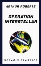Operation Interstellar (Serapis Classics) ebook by Arthur Roberts