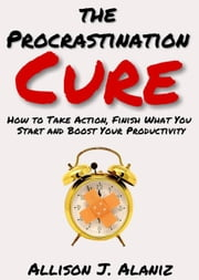 The Procrastination Cure: How to Take Action, Finish What You Start and Boost Your Productivity ebook by Allison J. Alaniz