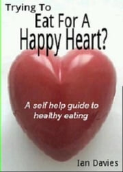 Trying To Eat For A Happy Heart ? ebook by Ian Davies