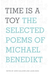 Time is a Toy - The Selected Poems of Michael Benedikt ebook by John Gallaher,Laura Boss