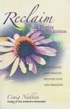 Reclaim Your Family From Addiction ebook by Craig Nakken