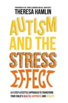 Autism and the Stress Effect - A 4-step lifestyle approach to transform your child's health, happiness and vitality ebook by Theresa Hamlin, John Ratey
