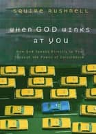 When God Winks at You - How God Speaks Directly to You Through the Power of Coincidence ebook by Squire Rushnell