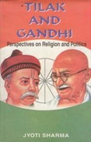 Tilak and Gandhi - Perspectives on Religion and Politics ebook by Jyoti Sharma