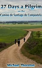 27 Days a Pilgrim on the Camino de Santiago de Compostela eBook by Michael Thornton