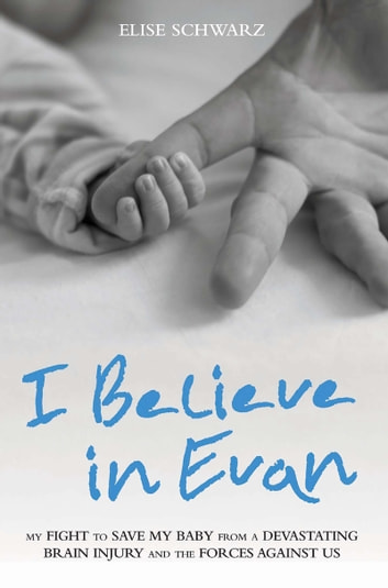 I Believe in Evan - My Fight to Save My Baby from a Devastating Brain Injury and the Forces Against Us ebook by Elise Schwarz