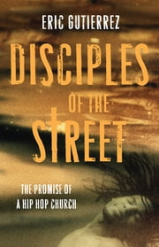 Disciples of the Street - The Promise of a Hip Hop Church ebook by Eric Gutierrez