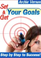 Ebook Set and Get Your Goals: Step by Step to Success di Archie Vernon