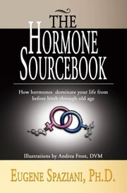The Hormone Sourcebook - How hormones dominate your life from before birth through old age ebook by Eugene Spaziani, Ph.D.