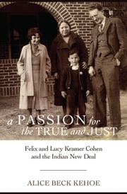 A Passion for the True and Just - Felix and Lucy Kramer Cohen and the Indian New Deal ebook by Alice Beck Kehoe