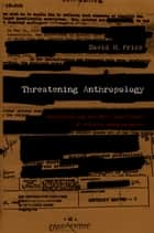Threatening Anthropology - McCarthyism and the FBI's Surveillance of Activist Anthropologists ebook by David H. Price