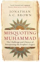 Misquoting Muhammad - The Challenge and Choices of Interpreting the Prophet's Legacy ebook by Jonathan A.C. Brown
