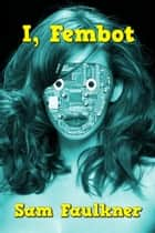 I, Fembot ebook by Samantha Faulkner