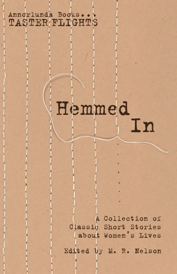 Hemmed In - A Collection of Classic Short Stories about Women's Lives ebook by M.R. Nelson,Willa Cather,Kate Chopin,Edna Ferber,Charlotte Gilman Perkins,Susan Glaspell,Mary Lerner