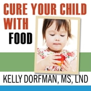 Cure Your Child with Food - The Hidden Connection Between Nutrition and Childhood Ailments audiobook by Kelly Dorfman, MS, LND