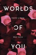 Worlds of You - Poetry & Prose ebook by Beau Taplin