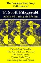 The Complete Short Story Collections of F. Scott Fitzgerald published during his lifetime - Flappers and Philosophers + Tales of the Jazz Age + All the Sad Young Men + Taps at Reveille ebook by Francis Scott Fitzgerald