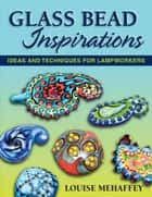 Glass Bead Inspirations - Ideas and Techniques for Lampworkers ebook by Louise Mehaffey