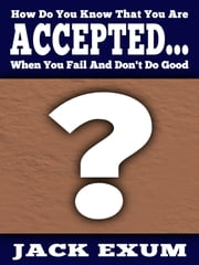 How Do You Know That You Are Accepted... When You Fail And Don't Do Good? ebook by Jack Exum