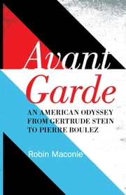 Avant Garde - An American Odyssey from Gertrude Stein to Pierre Boulez ebook by Robin Maconie