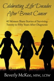 Celebrating Life After Breast Cancer: 40 Women Share Stories of Surviving Twenty to Fifty Years After Diagnosis ebook by Beverly McKee