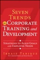 Seven Trends in Corporate Training and Development - Strategies to Align Goals with Employee Needs ebook by Ibraiz Tarique