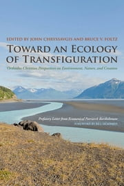 Toward an Ecology of Transfiguration - Orthodox Christian Perspectives on Environment, Nature, and Creation ebook by John Chryssavgis,Bruce V. Foltz,Ecumenical Patriarch Bartholomew,Bill McKibben