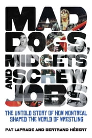 Mad Dogs, Midgets and Screw Jobs - The Untold Story of how Montreal Shaped the World of Wrestling ebook by Patric Laprade,Bertrand Hebert