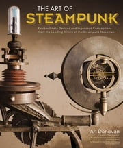 Art of Steampunk, The - Extraordinary Devices and Ingenious Contraptions from the Leading Artists of the Steampunk Movement ebook by Art Donovan