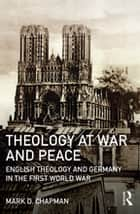 Theology at War and Peace - English theology and Germany in the First World War ebook by Mark D. Chapman