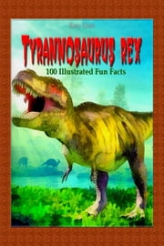 Tyrannosaurus Rex: 100 Illustrated Fun Facts ebook by Katy Gleit