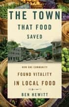 The Town That Food Saved - How One Community Found Vitality in Local Food ebook by Ben Hewitt