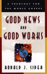 Good News and Good Works - A Theology for the Whole Gospel ebook by Ronald J. Sider